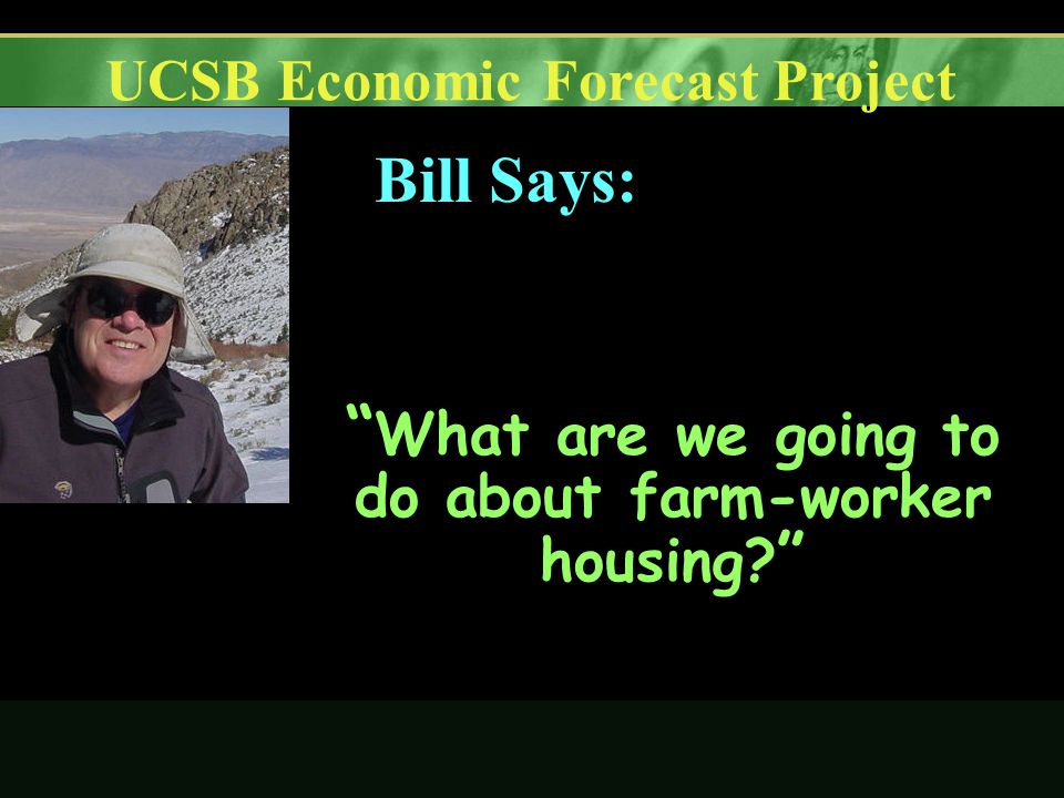UCSB Economic Forecast Project What are we going to do about farm-worker housing Bill Says: