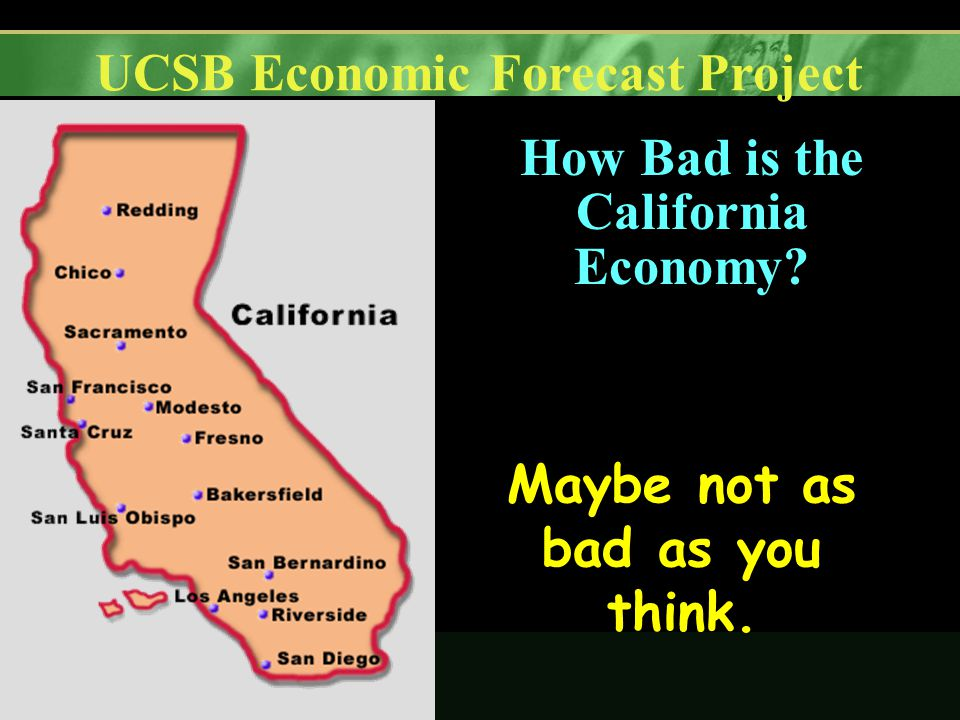 UCSB Economic Forecast Project How Bad is the California Economy Maybe not as bad as you think.