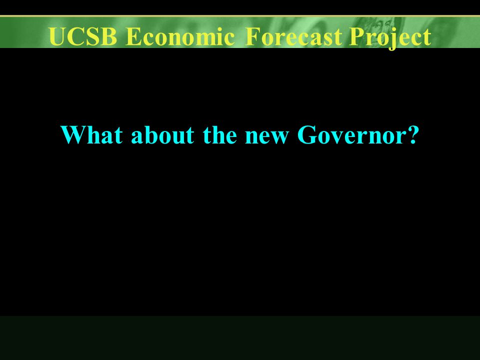 UCSB Economic Forecast Project What about the new Governor