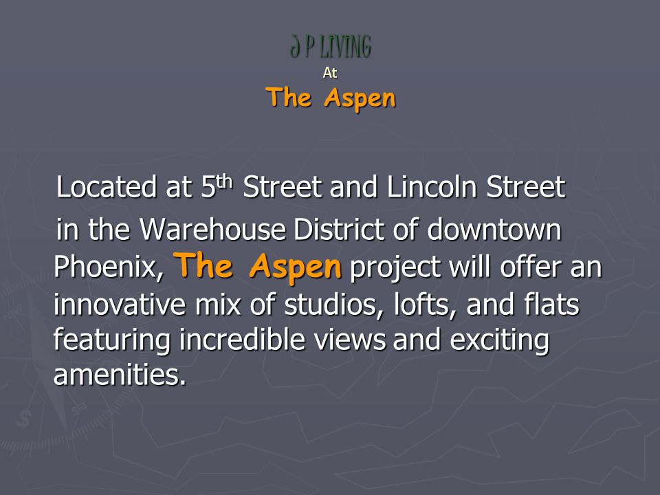 J P LIVING At The Aspen Located at 5 th Street and Lincoln Street Located at 5 th Street and Lincoln Street in the Warehouse District of downtown Phoenix, The Aspen project will offer an innovative mix of studios, lofts, and flats featuring incredible views and exciting amenities.