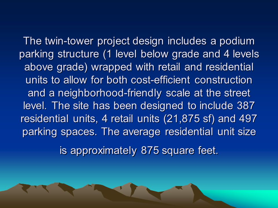 The twin-tower project design includes a podium parking structure (1 level below grade and 4 levels above grade) wrapped with retail and residential units to allow for both cost-efficient construction and a neighborhood-friendly scale at the street level.