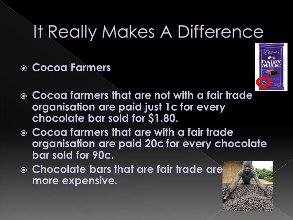  Cocoa Farmers  Cocoa farmers that are not with a fair trade organisation are paid just 1c for every chocolate bar sold for $1.80.  Cocoa farmers t