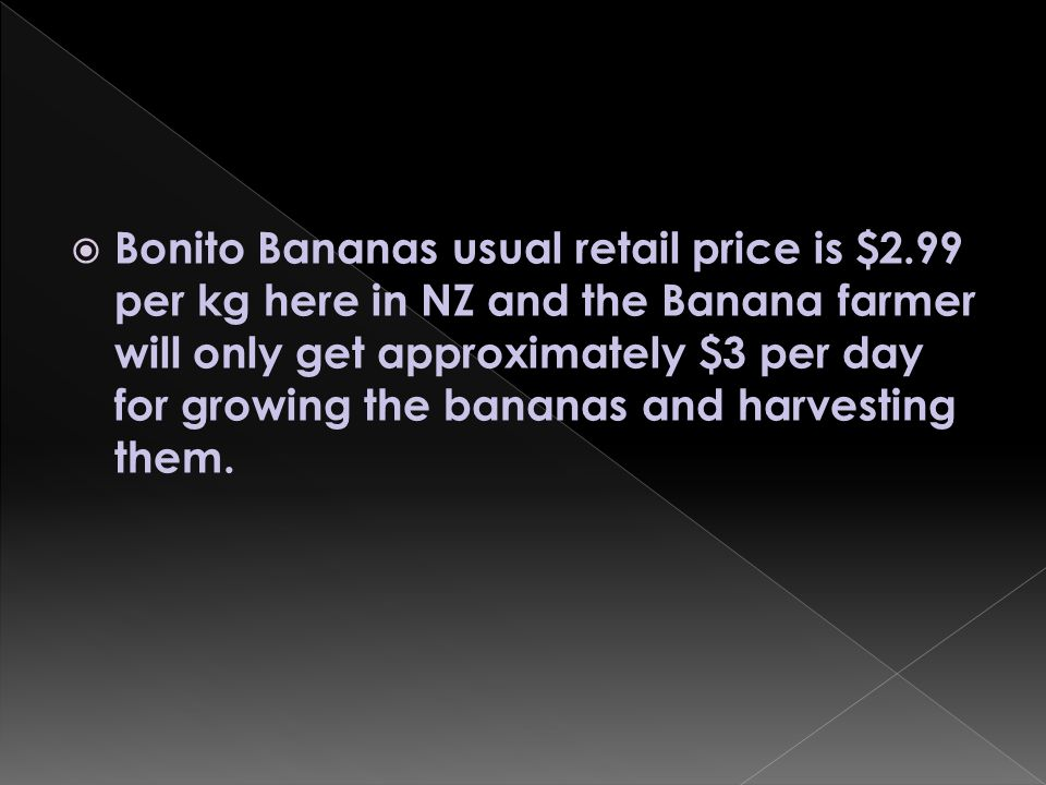  All Good fair trade Bananas are only $4.49 per Kg and the farmers will get about 60c for every banana sold.