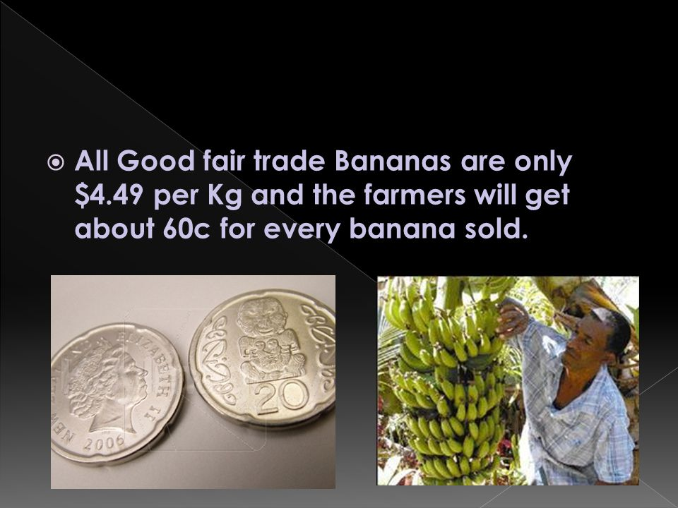 For an extra $1.50 per kg of Bananas you will be making someone s life a lot better.