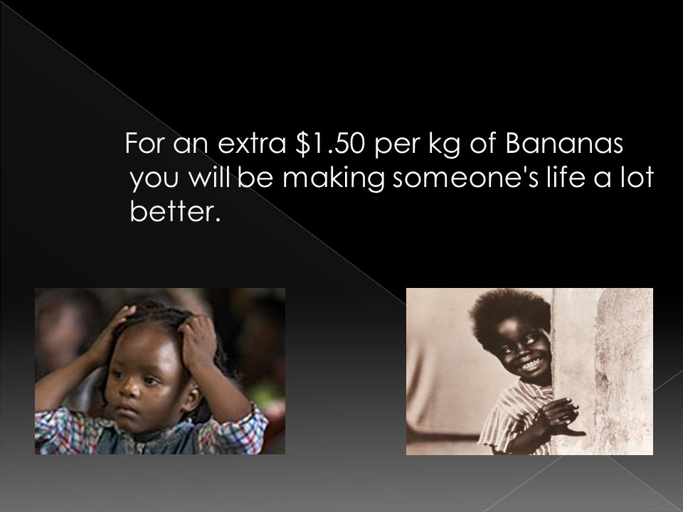 For an extra $1.50 per kg of Bananas you will be making someone's life a lot better.