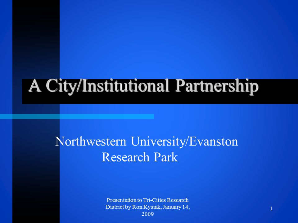 A City/Institutional Partnership Northwestern University/Evanston Research Park 1 Presentation to Tri-Cities Research District by Ron Kysiak, January