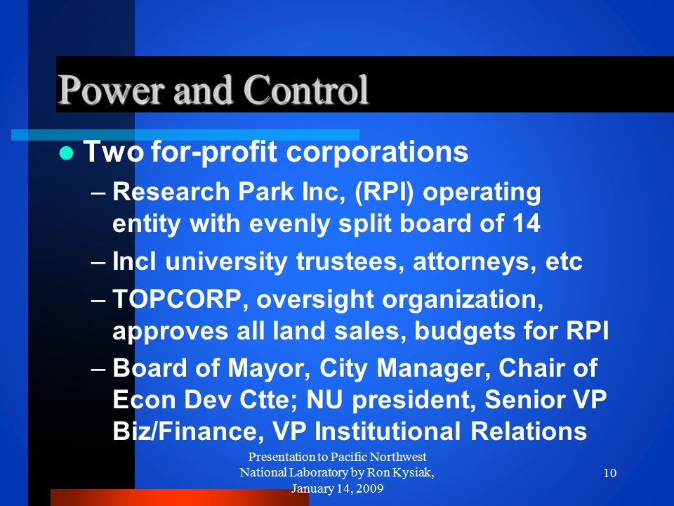 Power and Control Two for-profit corporations –Research Park Inc, (RPI) operating entity with evenly split board of 14 –Incl university trustees, atto