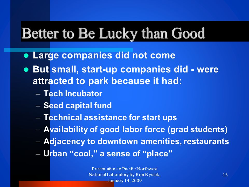 Better to Be Lucky than Good Large companies did not come But small, start-up companies did - were attracted to park because it had: –Tech Incubator –
