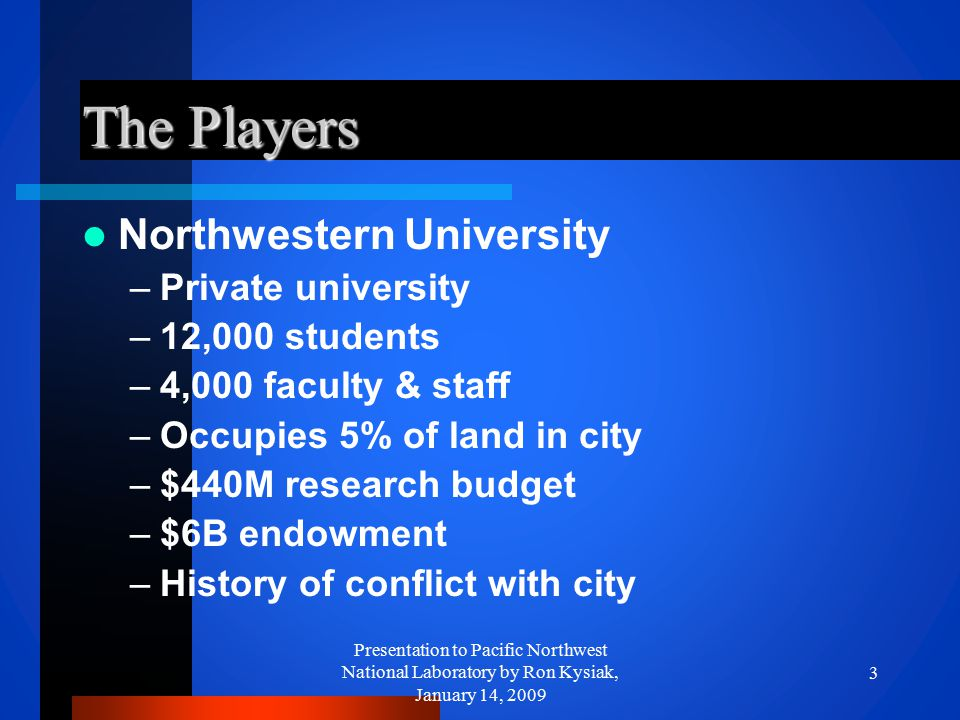 The Players Northwestern University –Private university –12,000 students –4,000 faculty & staff –Occupies 5% of land in city –$440M research budget –$
