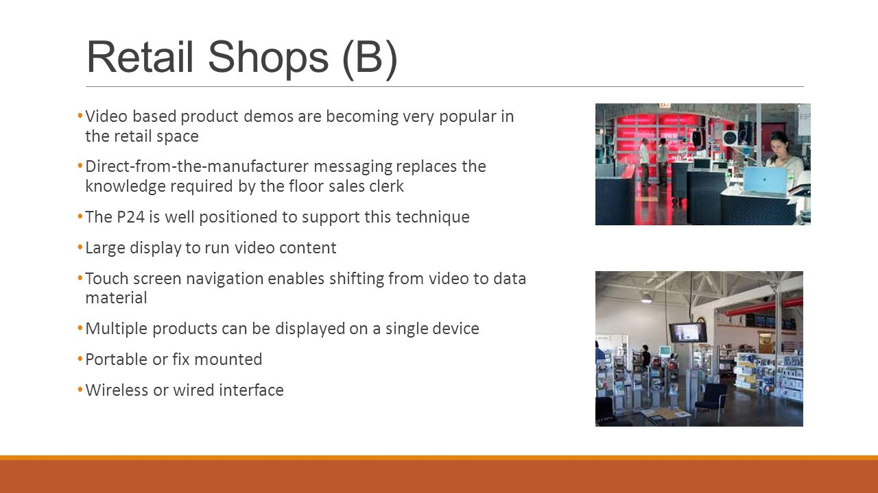 Retail Shops (B) Video based product demos are becoming very popular in the retail space Direct-from-the-manufacturer messaging replaces the knowledge required by the floor sales clerk The P24 is well positioned to support this technique Large display to run video content Touch screen navigation enables shifting from video to data material Multiple products can be displayed on a single device Portable or fix mounted Wireless or wired interface