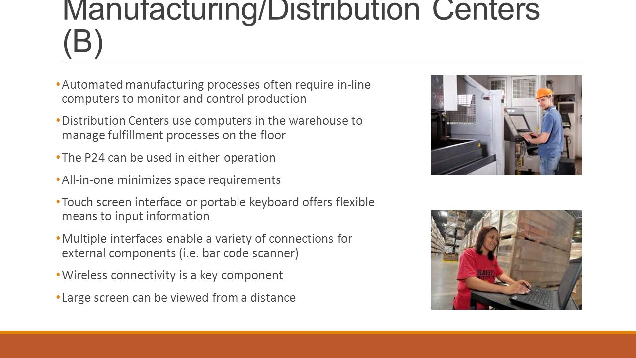 Manufacturing/Distribution Centers (B) Automated manufacturing processes often require in-line computers to monitor and control production Distribution Centers use computers in the warehouse to manage fulfillment processes on the floor The P24 can be used in either operation All-in-one minimizes space requirements Touch screen interface or portable keyboard offers flexible means to input information Multiple interfaces enable a variety of connections for external components (i.e.