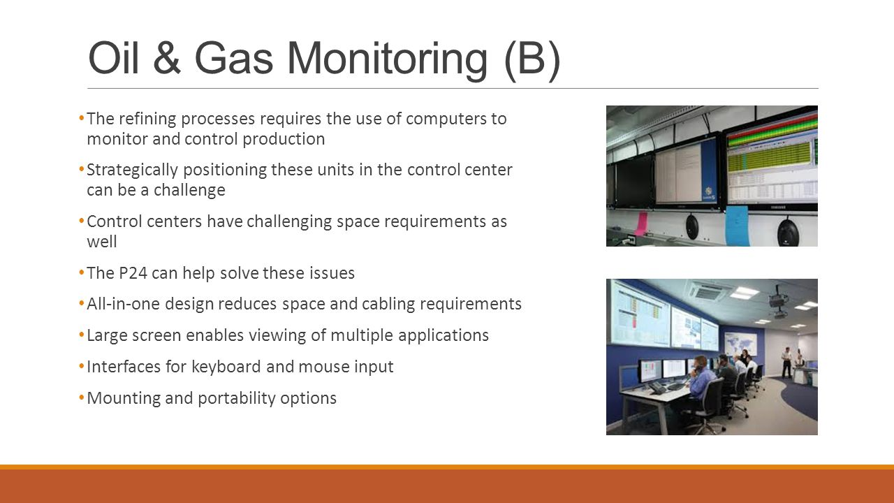 Oil & Gas Monitoring (B) The refining processes requires the use of computers to monitor and control production Strategically positioning these units in the control center can be a challenge Control centers have challenging space requirements as well The P24 can help solve these issues All-in-one design reduces space and cabling requirements Large screen enables viewing of multiple applications Interfaces for keyboard and mouse input Mounting and portability options