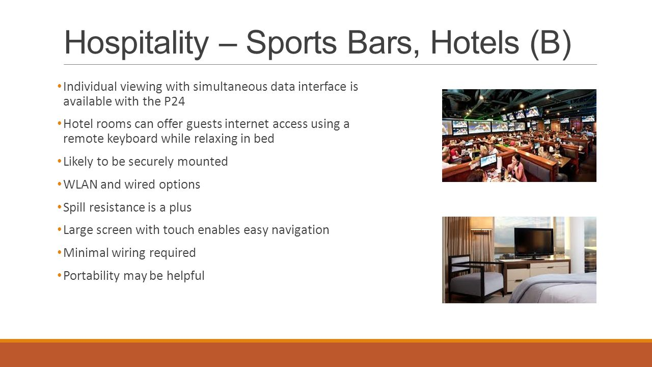 Hospitality – Sports Bars, Hotels (B) Individual viewing with simultaneous data interface is available with the P24 Hotel rooms can offer guests internet access using a remote keyboard while relaxing in bed Likely to be securely mounted WLAN and wired options Spill resistance is a plus Large screen with touch enables easy navigation Minimal wiring required Portability may be helpful