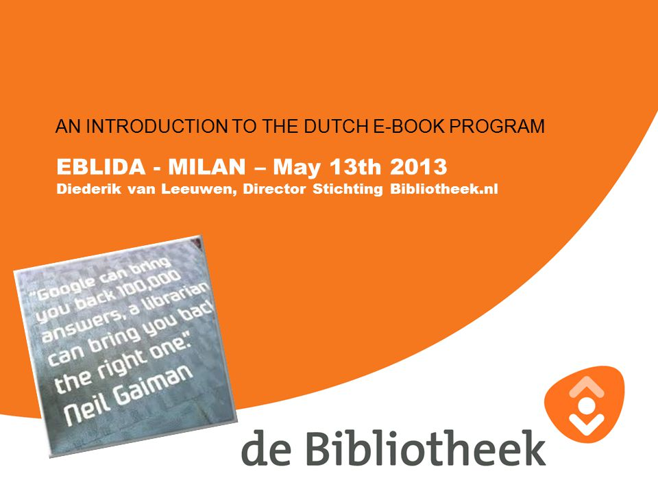 EBLIDA - MILAN – May 13th 2013 Diederik van Leeuwen, Director Stichting Bibliotheek.nl AN INTRODUCTION TO THE DUTCH E-BOOK PROGRAM