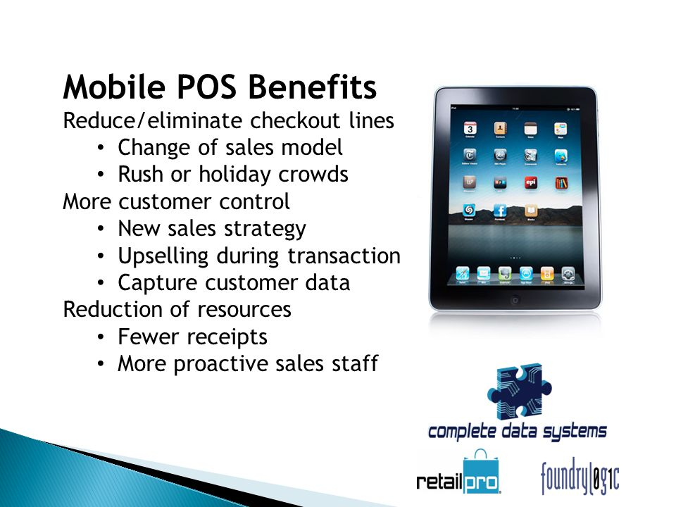 Mobile POS Benefits Reduce/eliminate checkout lines Change of sales model Rush or holiday crowds More customer control New sales strategy Upselling during transaction Capture customer data Reduction of resources Fewer receipts More proactive sales staff