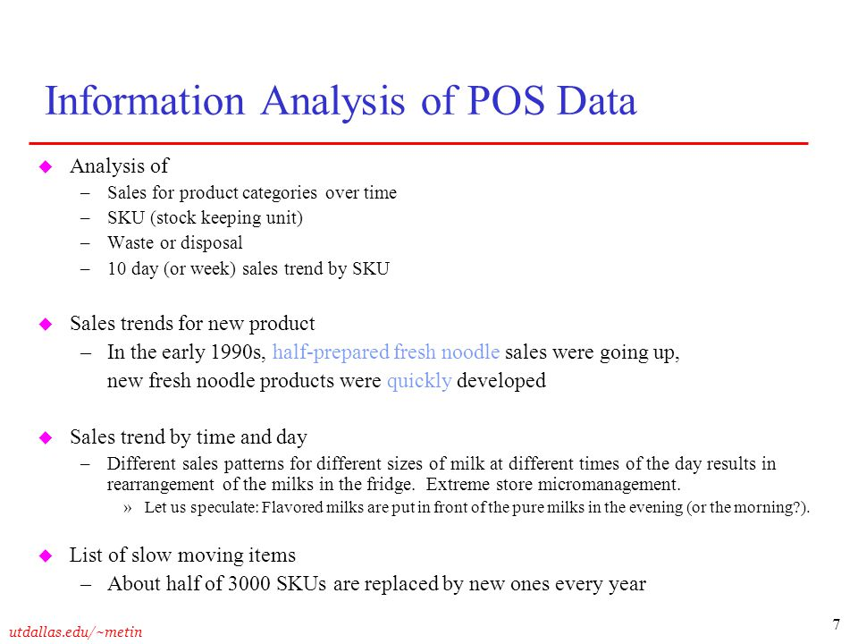 7 Information Analysis of POS Data u Analysis of –Sales for product categories over time –SKU (stock keeping unit) –Waste or disposal –10 day (or week) sales trend by SKU u Sales trends for new product –In the early 1990s, half-prepared fresh noodle sales were going up, new fresh noodle products were quickly developed u Sales trend by time and day –Different sales patterns for different sizes of milk at different times of the day results in rearrangement of the milks in the fridge.