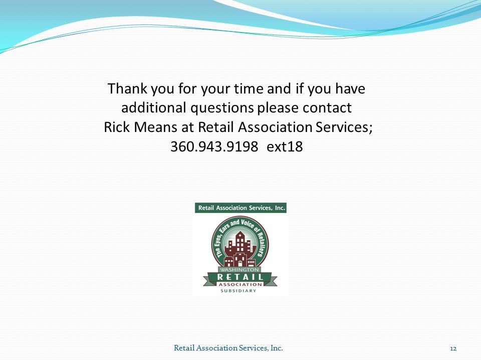 Thank you for your time and if you have additional questions please contact Rick Means at Retail Association Services; 360.943.9198 ext18 12Retail Association Services, Inc.