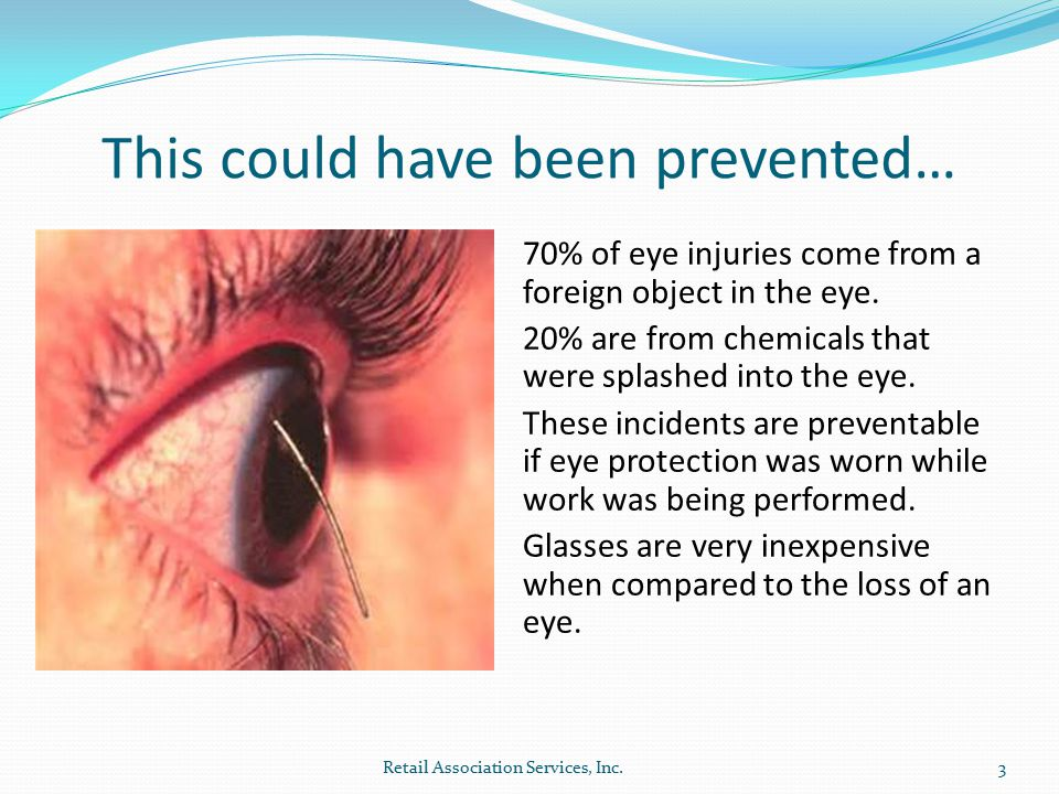 This could have been prevented… 70% of eye injuries come from a foreign object in the eye.