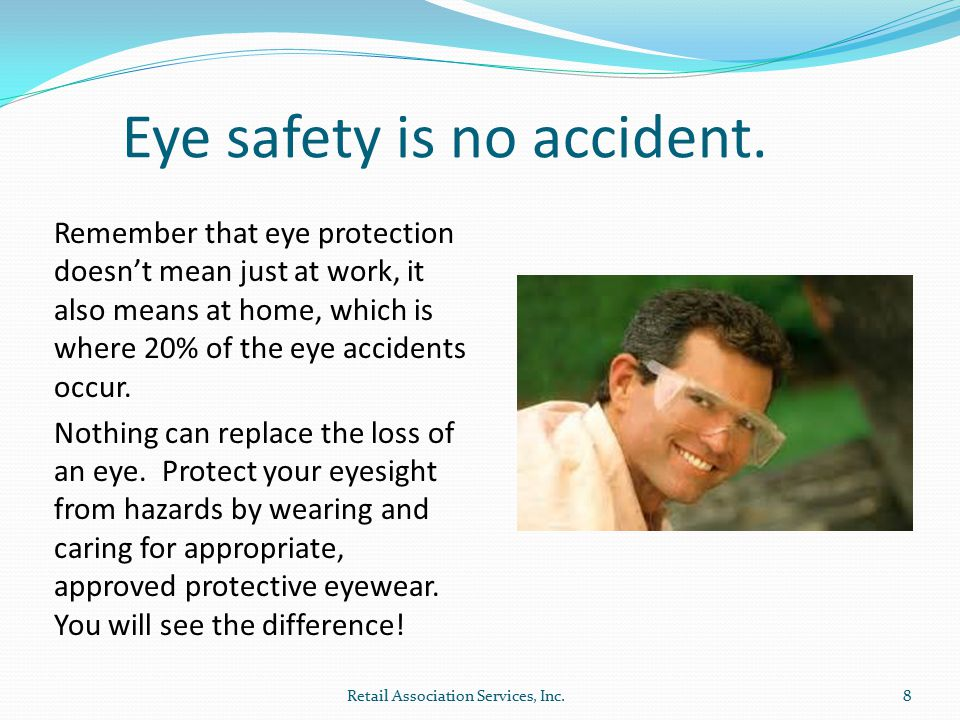 8 Remember that eye protection doesn't mean just at work, it also means at home, which is where 20% of the eye accidents occur.
