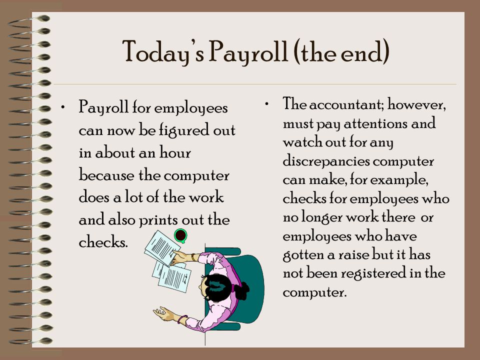 Today's Payroll (the end) Payroll for employees can now be figured out in about an hour because the computer does a lot of the work and also prints out the checks.