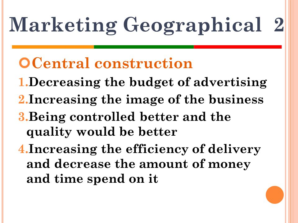 Marketing Geographical 2 Central construction 1.Decreasing the budget of advertising 2.Increasing the image of the business 3.Being controlled better