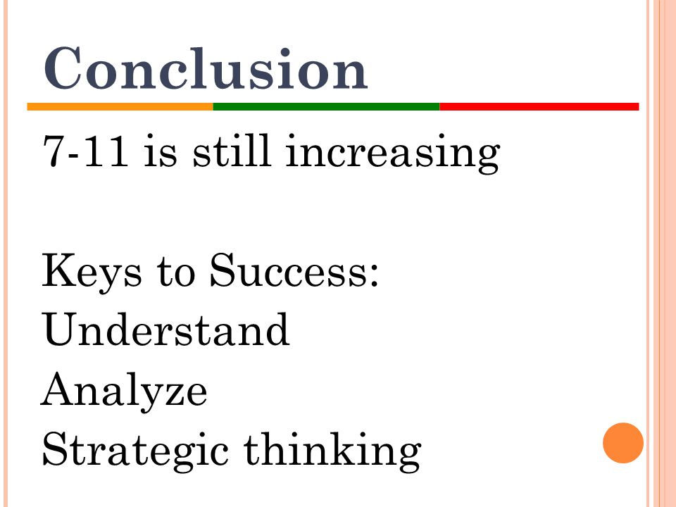 Conclusion 7-11 is still increasing Keys to Success: Understand Analyze Strategic thinking