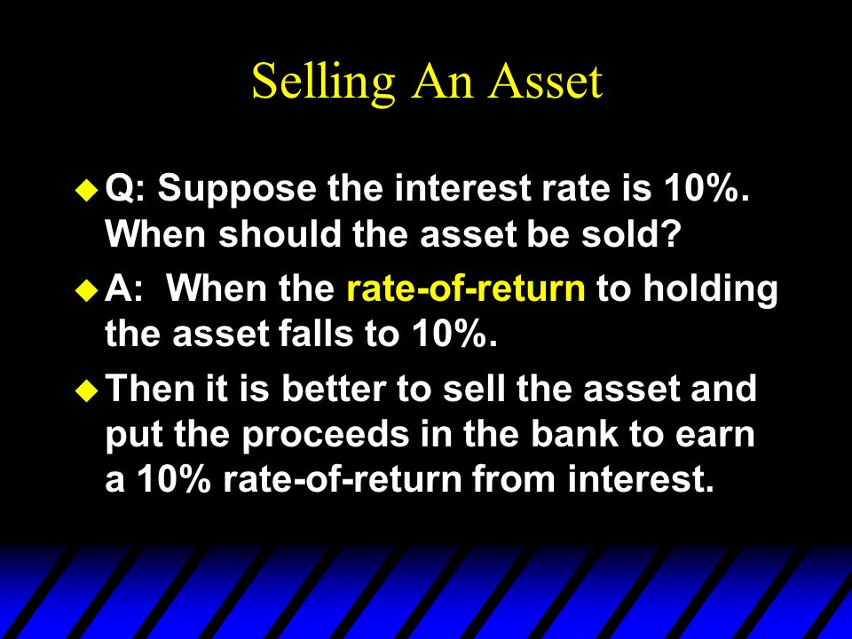 Selling An Asset u Q: Suppose the interest rate is 10%. When should the asset be sold? u A: When the rate-of-return to holding the asset falls to 10%.