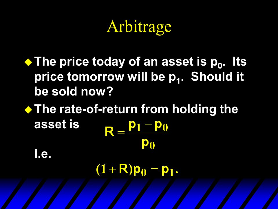 Arbitrage u The price today of an asset is p 0. Its price tomorrow will be p 1. Should it be sold now? u The rate-of-return from holding the asset is
