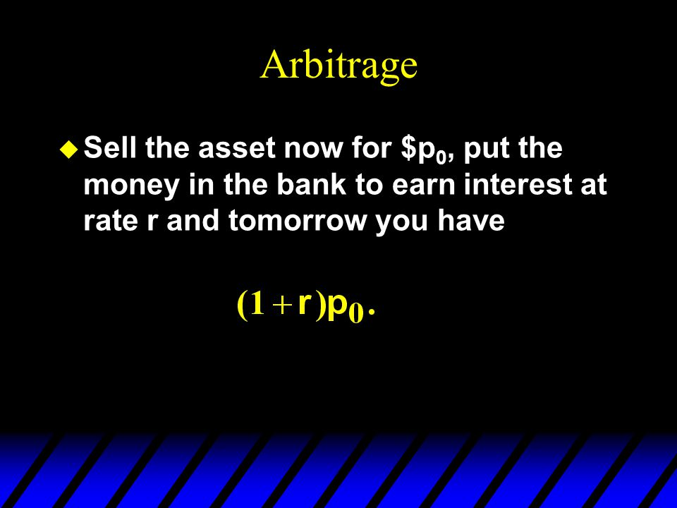 Arbitrage u Sell the asset now for $p 0, put the money in the bank to earn interest at rate r and tomorrow you have
