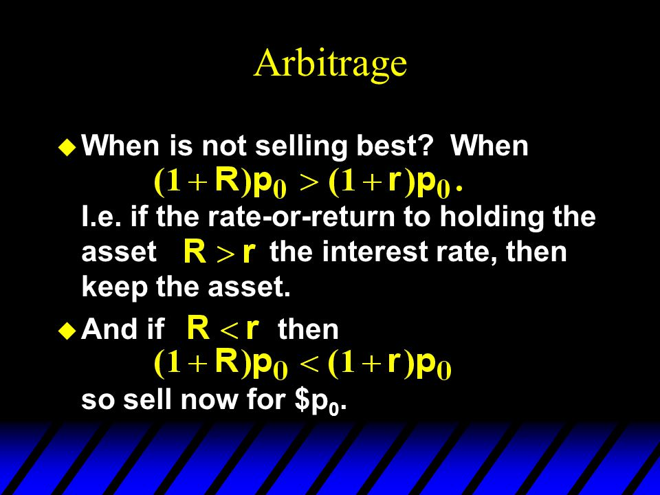 Arbitrage u When is not selling best? When I.e. if the rate-or-return to holding the asset the interest rate, then keep the asset. u And if then so se