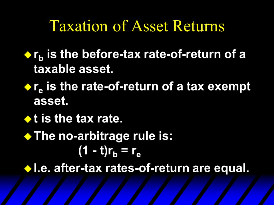 Taxation of Asset Returns u r b is the before-tax rate-of-return of a taxable asset. u r e is the rate-of-return of a tax exempt asset. u t is the tax