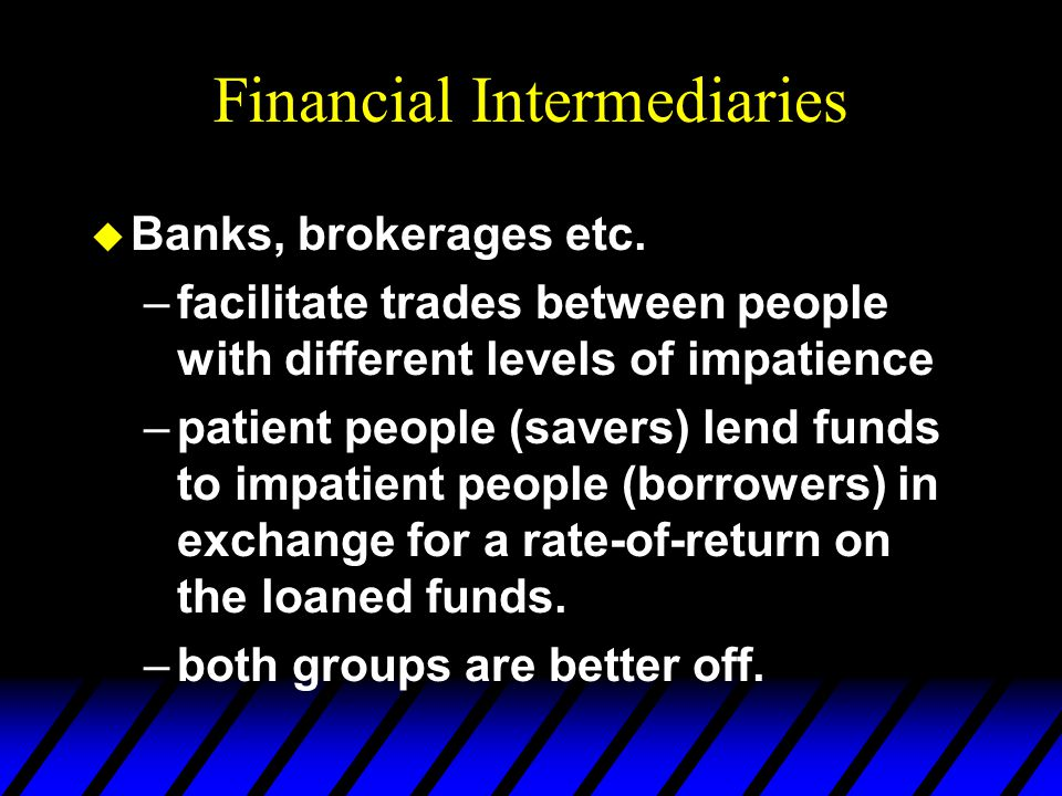 Financial Intermediaries u Banks, brokerages etc. –facilitate trades between people with different levels of impatience –patient people (savers) lend