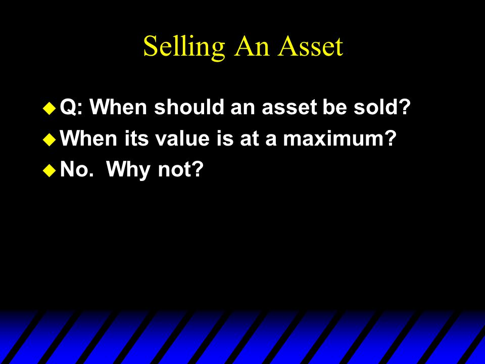 Selling An Asset u Q: When should an asset be sold? u When its value is at a maximum? u No. Why not?