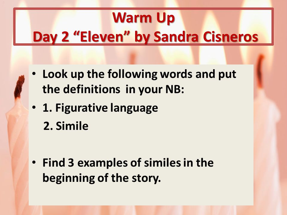 Warm Up Day 2 Eleven by Sandra Cisneros Look up the following words and put the definitions in your NB: 1.