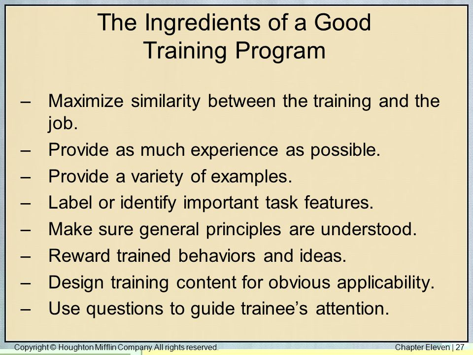 Copyright © Houghton Mifflin Company. All rights reserved.Chapter Eleven | 27 The Ingredients of a Good Training Program –Maximize similarity between