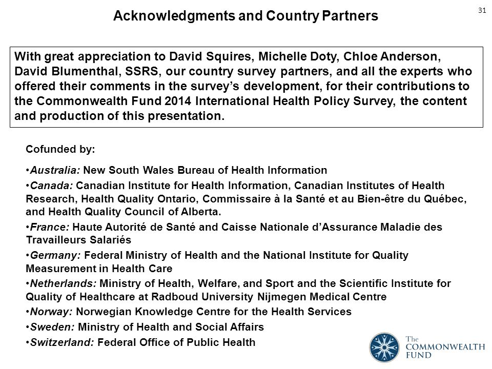 Acknowledgments and Country Partners With great appreciation to David Squires, Michelle Doty, Chloe Anderson, David Blumenthal, SSRS, our country survey partners, and all the experts who offered their comments in the survey's development, for their contributions to the Commonwealth Fund 2014 International Health Policy Survey, the content and production of this presentation.