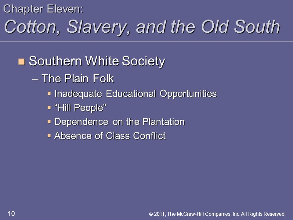 Chapter Eleven: Cotton, Slavery, and the Old South Southern White Society Southern White Society –The Plain Folk  Inadequate Educational Opportunities  Hill People  Dependence on the Plantation  Absence of Class Conflict 10 © 2011, The McGraw-Hill Companies, Inc.