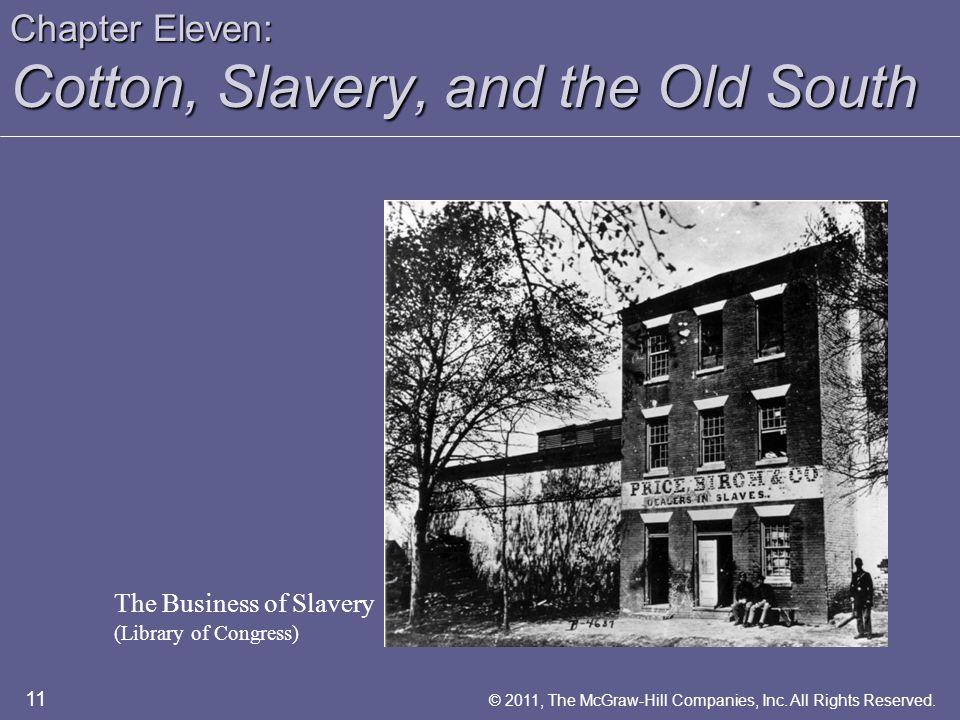 Chapter Eleven: Cotton, Slavery, and the Old South 11 © 2011, The McGraw-Hill Companies, Inc. All Rights Reserved. The Business of Slavery (Library of