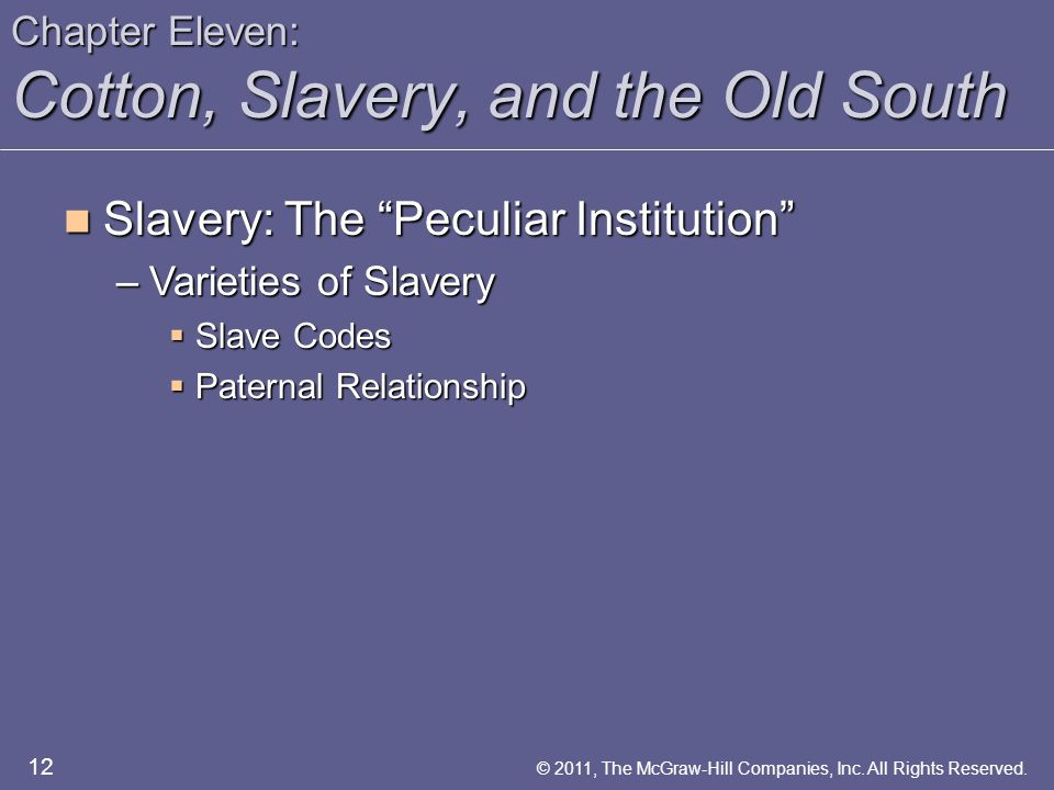 Chapter Eleven: Cotton, Slavery, and the Old South Slavery: The Peculiar Institution Slavery: The Peculiar Institution –Varieties of Slavery  Slave Codes  Paternal Relationship 12 © 2011, The McGraw-Hill Companies, Inc.