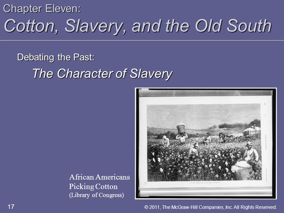 Chapter Eleven: Cotton, Slavery, and the Old South Debating the Past: The Character of Slavery African Americans Picking Cotton (Library of Congress) 17 © 2011, The McGraw-Hill Companies, Inc.