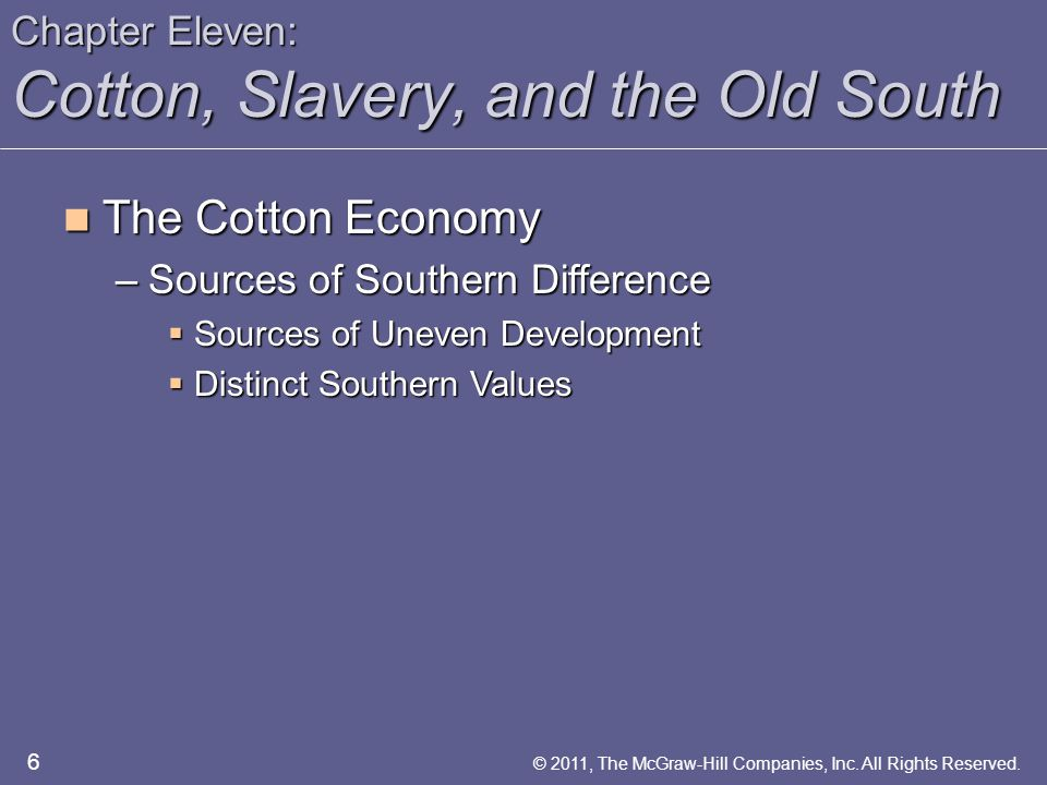 Chapter Eleven: Cotton, Slavery, and the Old South The Cotton Economy The Cotton Economy –Sources of Southern Difference  Sources of Uneven Development  Distinct Southern Values 6 © 2011, The McGraw-Hill Companies, Inc.
