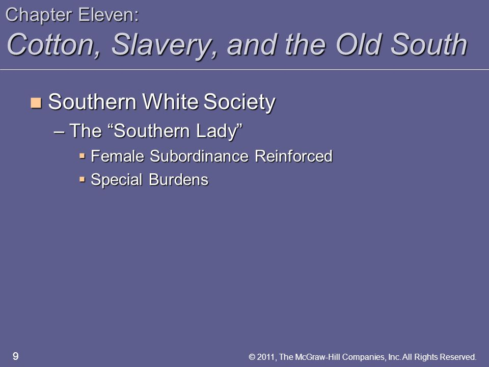Chapter Eleven: Cotton, Slavery, and the Old South Southern White Society Southern White Society –The Southern Lady  Female Subordinance Reinforced  Special Burdens 9 © 2011, The McGraw-Hill Companies, Inc.