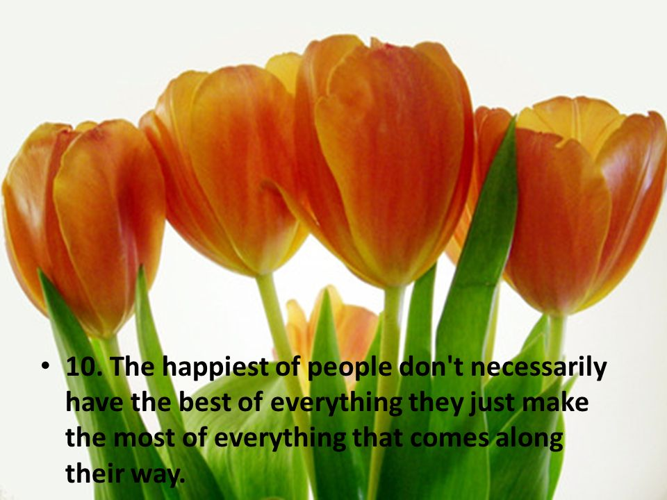 10. The happiest of people don't necessarily have the best of everything they just make the most of everything that comes along their way.
