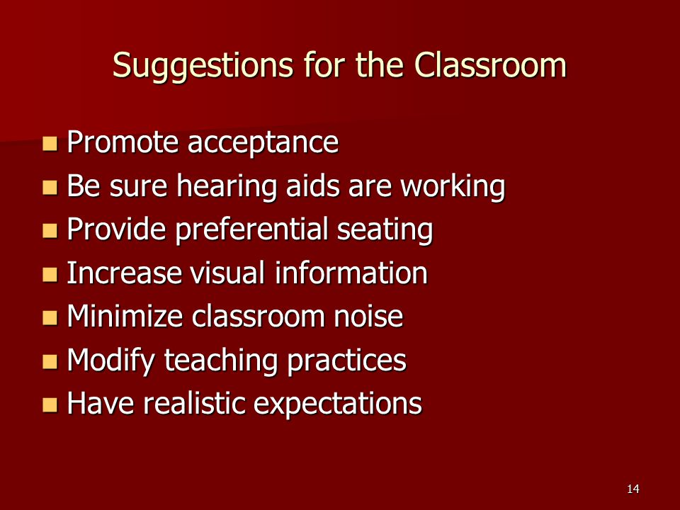 14 Suggestions for the Classroom Promote acceptance Promote acceptance Be sure hearing aids are working Be sure hearing aids are working Provide preferential seating Provide preferential seating Increase visual information Increase visual information Minimize classroom noise Minimize classroom noise Modify teaching practices Modify teaching practices Have realistic expectations Have realistic expectations