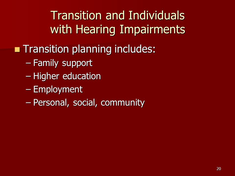 20 Transition and Individuals with Hearing Impairments Transition planning includes: Transition planning includes: –Family support –Higher education –Employment –Personal, social, community
