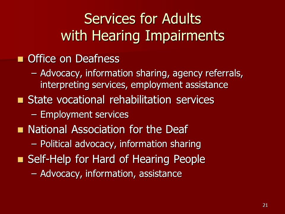 21 Services for Adults with Hearing Impairments Office on Deafness Office on Deafness –Advocacy, information sharing, agency referrals, interpreting services, employment assistance State vocational rehabilitation services State vocational rehabilitation services –Employment services National Association for the Deaf National Association for the Deaf –Political advocacy, information sharing Self-Help for Hard of Hearing People Self-Help for Hard of Hearing People –Advocacy, information, assistance