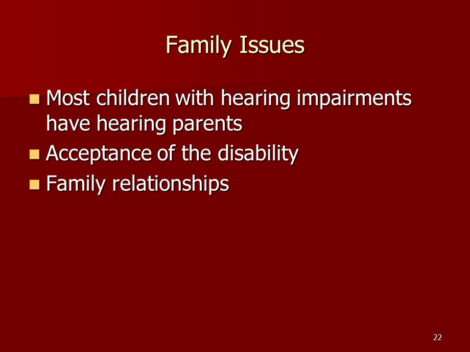 22 Family Issues Most children with hearing impairments have hearing parents Most children with hearing impairments have hearing parents Acceptance of the disability Acceptance of the disability Family relationships Family relationships