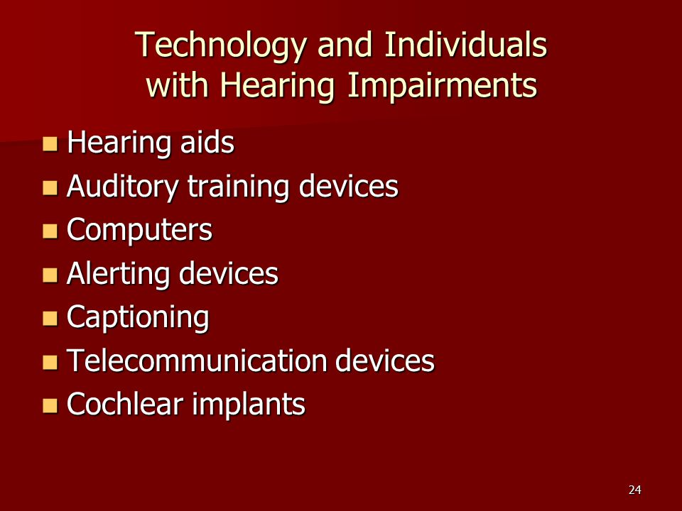 24 Technology and Individuals with Hearing Impairments Hearing aids Hearing aids Auditory training devices Auditory training devices Computers Computers Alerting devices Alerting devices Captioning Captioning Telecommunication devices Telecommunication devices Cochlear implants Cochlear implants