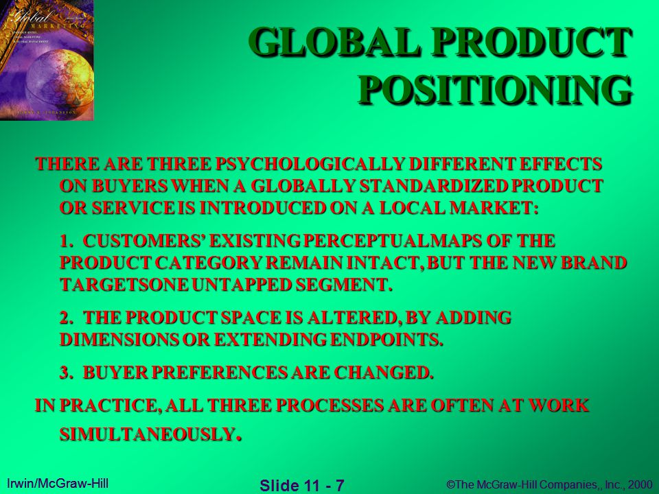 Irwin/McGraw-Hill ©The McGraw-Hill Companies,, Inc., 2000 Irwin/McGraw-Hill ©The McGraw-Hill Companies,, Inc., 2000 Irwin/McGraw-Hill ©The McGraw-Hill Companies,, Inc., 2000 Slide 11 - 7 GLOBAL PRODUCT POSITIONING THERE ARE THREE PSYCHOLOGICALLY DIFFERENT EFFECTS ON BUYERS WHEN A GLOBALLY STANDARDIZED PRODUCT OR SERVICE IS INTRODUCED ON A LOCAL MARKET: 1.