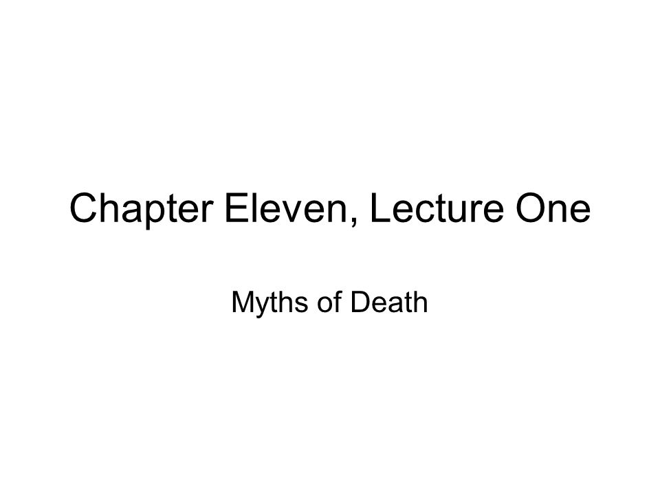 Chapter Eleven, Lecture One Myths of Death